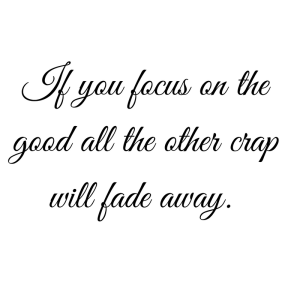 If you focus on the good only the bad will fade away.-3